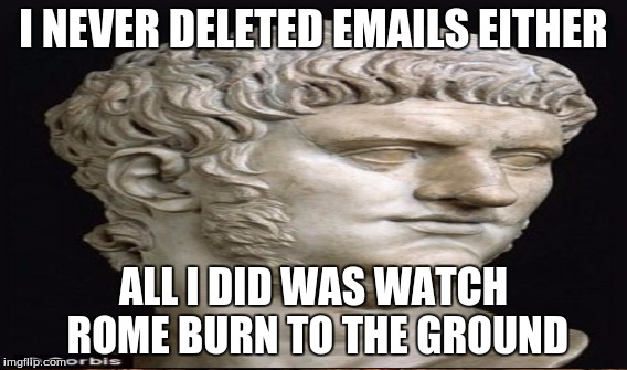 I NEVER DELETED EMAILS EITHER ALL I DID WAS WATCH ROME BURN TO THE GROUND | made w/ Imgflip meme maker