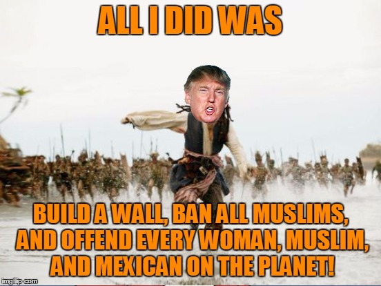ALL I DID WAS BUILD A WALL, BAN ALL MUSLIMS, AND OFFEND EVERY WOMAN, MUSLIM, AND MEXICAN ON THE PLANET! | made w/ Imgflip meme maker
