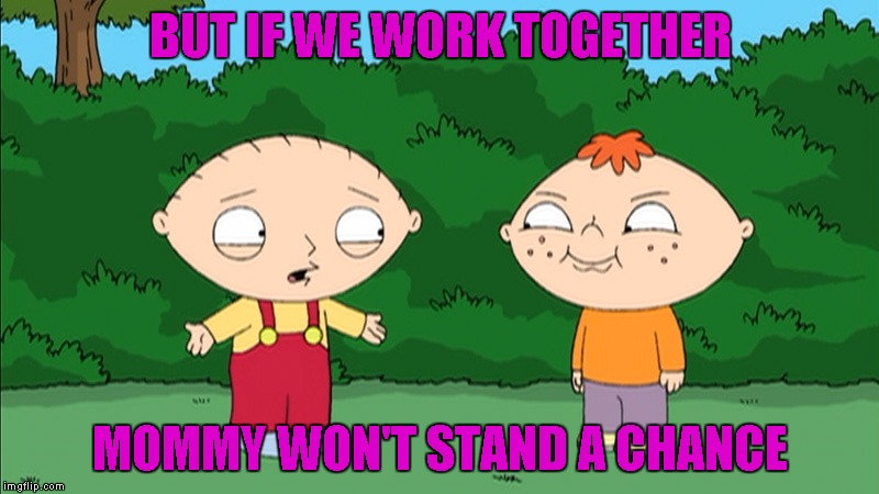 BUT IF WE WORK TOGETHER MOMMY WON'T STAND A CHANCE | made w/ Imgflip meme maker