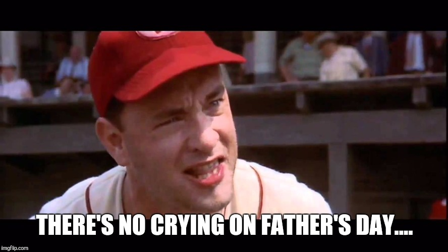 THERE'S NO CRYING ON FATHER'S DAY.... | made w/ Imgflip meme maker