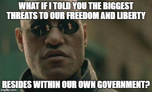 Matrix Morpheus Meme | WHAT IF I TOLD YOU THE BIGGEST THREATS TO OUR FREEDOM AND LIBERTY RESIDES WITHIN OUR OWN GOVERNMENT? | image tagged in memes,matrix morpheus | made w/ Imgflip meme maker