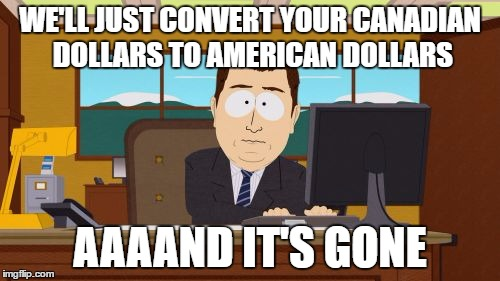 We were expecting to lose all our money in Vegas, not the currency exchange counter. | WE'LL JUST CONVERT YOUR CANADIAN DOLLARS TO AMERICAN DOLLARS AAAAND IT'S GONE | image tagged in memes,aaaaand its gone | made w/ Imgflip meme maker