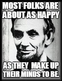 Folks | MOST FOLKS ARE THEIR MINDS TO BE. ABOUT AS HAPPY AS THEY  MAKE UP | image tagged in abe,honest abe,abraham lincoln,folks,happy | made w/ Imgflip meme maker