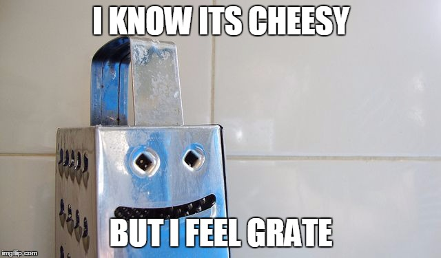 Cheesy pun ;) | I KNOW ITS CHEESY BUT I FEEL GRATE | image tagged in cheesegrater,pun,funny meme | made w/ Imgflip meme maker