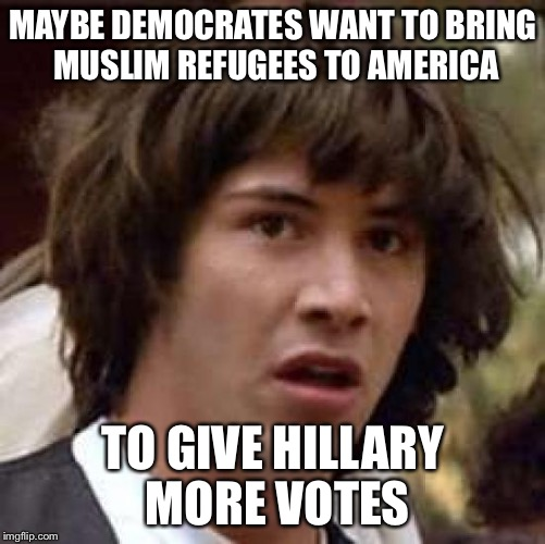 If dead people can vote, why not non-citizen refugees? |  MAYBE DEMOCRATES WANT TO BRING MUSLIM REFUGEES TO AMERICA; TO GIVE HILLARY MORE VOTES | image tagged in memes,conspiracy keanu | made w/ Imgflip meme maker