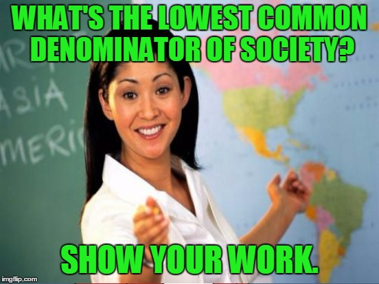 WHAT'S THE LOWEST COMMON DENOMINATOR OF SOCIETY? SHOW YOUR WORK. | made w/ Imgflip meme maker