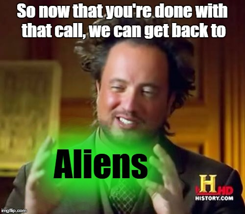 Ancient Aliens Meme | So now that you're done with that call, we can get back to Aliens | image tagged in memes,ancient aliens | made w/ Imgflip meme maker