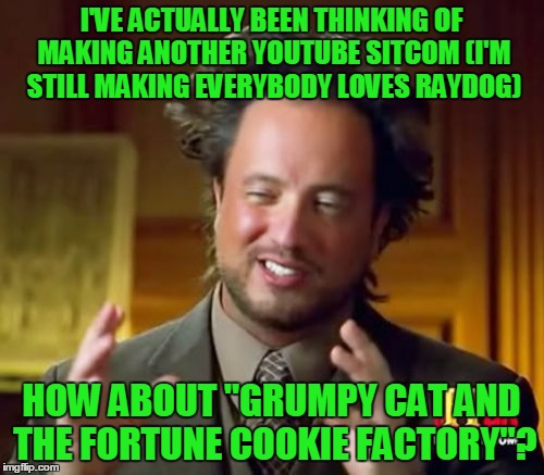 "Ancient Aliens Meme | I'VE ACTUALLY BEEN THINKING OF MAKING ANOTHER YOUTUBE SITCOM (I'M STILL MAKING EVERYBODY LOVES RAYDOG) HOW ABOUT ""GRUMPY CAT AND THE FORTUNE 