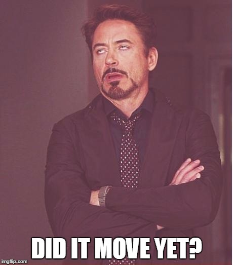 Face You Make Robert Downey Jr Meme | DID IT MOVE YET? | image tagged in memes,face you make robert downey jr | made w/ Imgflip meme maker