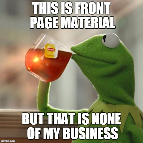 But Thats None Of My Business Meme | THIS IS FRONT PAGE MATERIAL BUT THAT IS NONE OF MY BUSINESS | image tagged in memes,but thats none of my business,kermit the frog | made w/ Imgflip meme maker