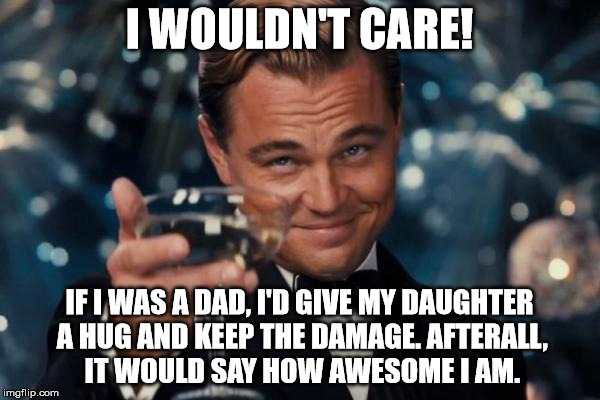 Leonardo Dicaprio Cheers Meme | I WOULDN'T CARE! IF I WAS A DAD, I'D GIVE MY DAUGHTER A HUG AND KEEP THE DAMAGE. AFTERALL, IT WOULD SAY HOW AWESOME I AM. | image tagged in memes,leonardo dicaprio cheers | made w/ Imgflip meme maker