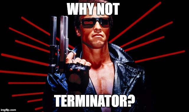 WHY NOT TERMINATOR? | made w/ Imgflip meme maker