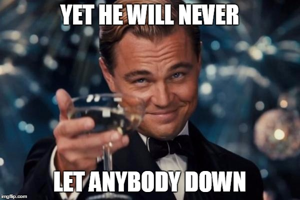 Leonardo Dicaprio Cheers Meme | YET HE WILL NEVER LET ANYBODY DOWN | image tagged in memes,leonardo dicaprio cheers | made w/ Imgflip meme maker