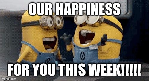 Excited Minions | OUR HAPPINESS FOR YOU THIS WEEK!!!!! | image tagged in memes,excited minions | made w/ Imgflip meme maker