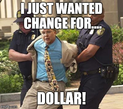 I JUST WANTED CHANGE FOR.... DOLLAR! | made w/ Imgflip meme maker