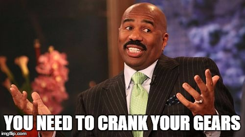 YOU NEED TO CRANK YOUR GEARS | image tagged in memes,steve harvey | made w/ Imgflip meme maker