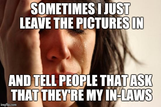 First World Problems Meme | SOMETIMES I JUST LEAVE THE PICTURES IN AND TELL PEOPLE THAT ASK THAT THEY'RE MY IN-LAWS | image tagged in memes,first world problems | made w/ Imgflip meme maker