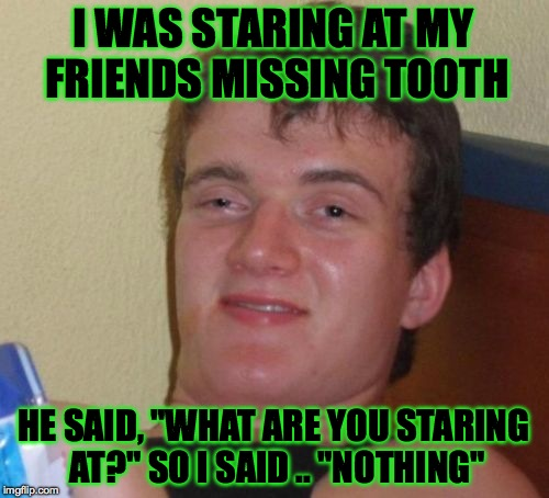 "10 Guy | I WAS STARING AT MY FRIENDS MISSING TOOTH HE SAID, ""WHAT ARE YOU STARING AT?"" SO I SAID .. ""NOTHING"" 