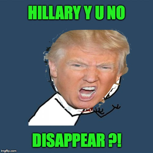 Y U NO | HILLARY Y U NO DISAPPEAR ?! | image tagged in memes,funny,donald trump,hillary clinton,president,lol | made w/ Imgflip meme maker