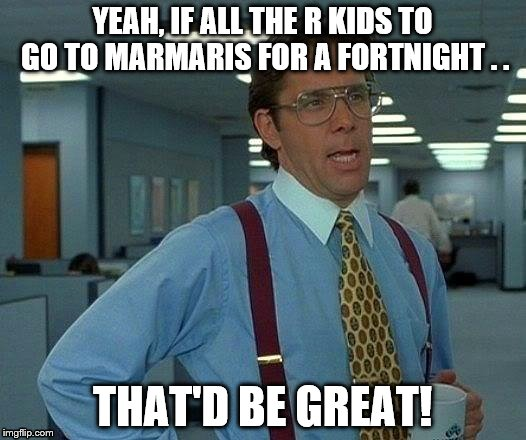 That Would Be Great Meme |  YEAH, IF ALL THE R KIDS TO GO TO MARMARIS FOR A FORTNIGHT . . THAT'D BE GREAT! | image tagged in memes,that would be great | made w/ Imgflip meme maker