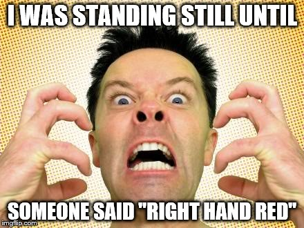 "I WAS STANDING STILL UNTIL SOMEONE SAID ""RIGHT HAND RED"" 