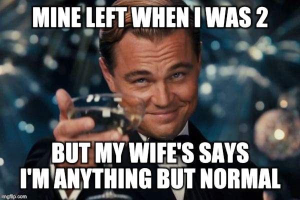 Leonardo Dicaprio Cheers Meme | MINE LEFT WHEN I WAS 2 BUT MY WIFE'S SAYS I'M ANYTHING BUT NORMAL | image tagged in memes,leonardo dicaprio cheers | made w/ Imgflip meme maker