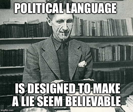 orwell | POLITICAL LANGUAGE IS DESIGNED TO MAKE A LIE SEEM BELIEVABLE | image tagged in orwell | made w/ Imgflip meme maker