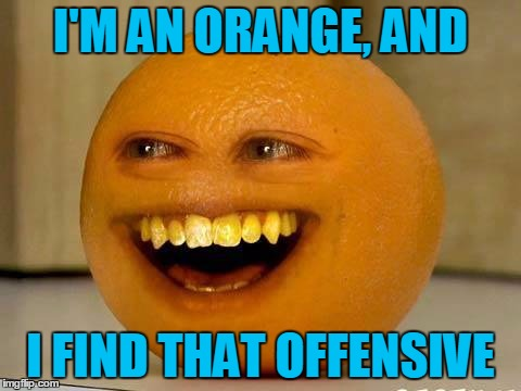 I'M AN ORANGE, AND I FIND THAT OFFENSIVE | made w/ Imgflip meme maker