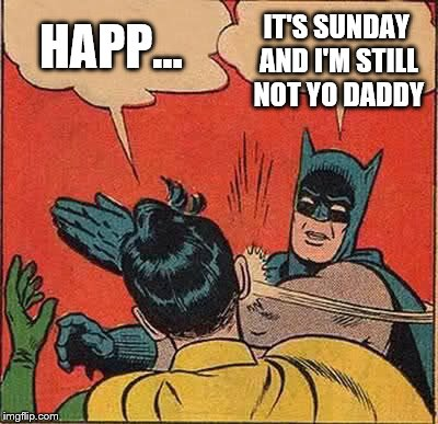 Batman Slapping Robin Meme | HAPP... IT'S SUNDAY AND I'M STILL NOT YO DADDY | image tagged in memes,batman slapping robin | made w/ Imgflip meme maker