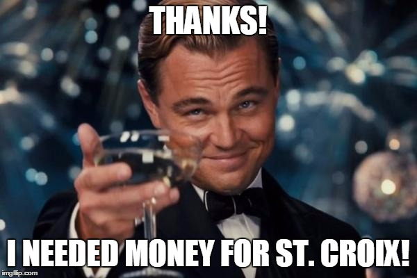Leonardo Dicaprio Cheers Meme | THANKS! I NEEDED MONEY FOR ST. CROIX! | image tagged in memes,leonardo dicaprio cheers | made w/ Imgflip meme maker