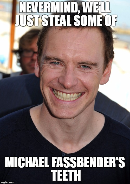 NEVERMIND, WE'LL JUST STEAL SOME OF MICHAEL FASSBENDER'S TEETH | made w/ Imgflip meme maker