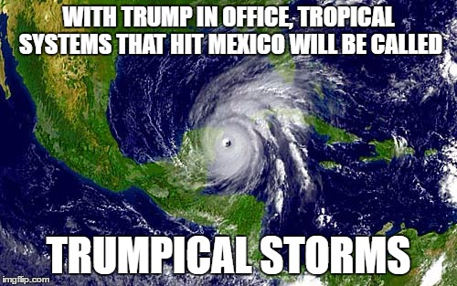 hahahahaha im clever |  WITH TRUMP IN OFFICE, TROPICAL SYSTEMS THAT HIT MEXICO WILL BE CALLED; TRUMPICAL STORMS | image tagged in christmas hurricane meme,tropical storm,donald trump,memes | made w/ Imgflip meme maker