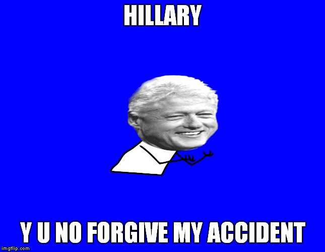 HILLARY Y U NO FORGIVE MY ACCIDENT | made w/ Imgflip meme maker
