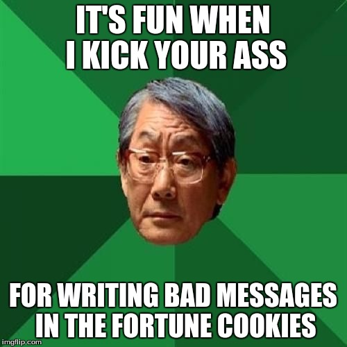 IT'S FUN WHEN I KICK YOUR ASS FOR WRITING BAD MESSAGES IN THE FORTUNE COOKIES | made w/ Imgflip meme maker