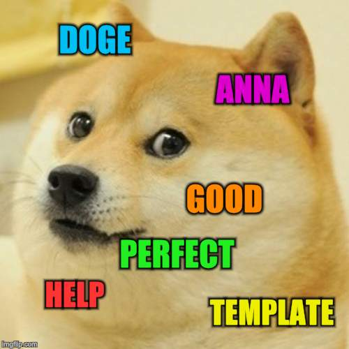 Doge Meme | DOGE ANNA GOOD HELP TEMPLATE PERFECT | image tagged in memes,doge | made w/ Imgflip meme maker