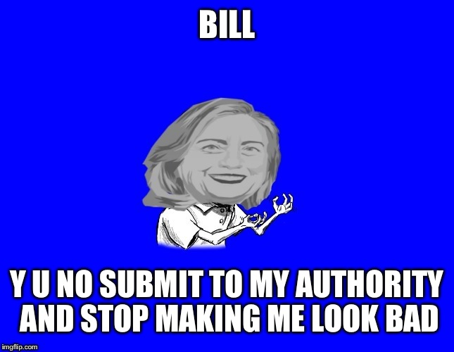 BILL Y U NO SUBMIT TO MY AUTHORITY AND STOP MAKING ME LOOK BAD | made w/ Imgflip meme maker