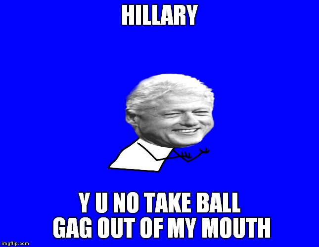 HILLARY Y U NO TAKE BALL GAG OUT OF MY MOUTH | made w/ Imgflip meme maker