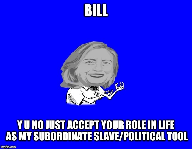 BILL Y U NO JUST ACCEPT YOUR ROLE IN LIFE AS MY SUBORDINATE SLAVE/POLITICAL TOOL | made w/ Imgflip meme maker