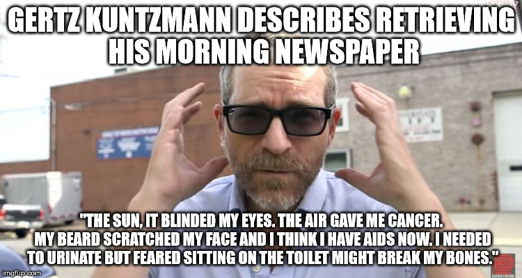 "Gertz Kuntzmann, Liberal Douche |  GERTZ KUNTZMANN DESCRIBES RETRIEVING HIS MORNING NEWSPAPER; ""THE SUN, IT BLINDED MY EYES. THE AIR GAVE ME CANCER. MY BEARD SCRATCHED MY FACE AND I THINK I HAVE AIDS NOW. I NEEDED TO URINATE BUT FEARED SITTING ON THE TOILET MIGHT BREAK MY BONES."" 