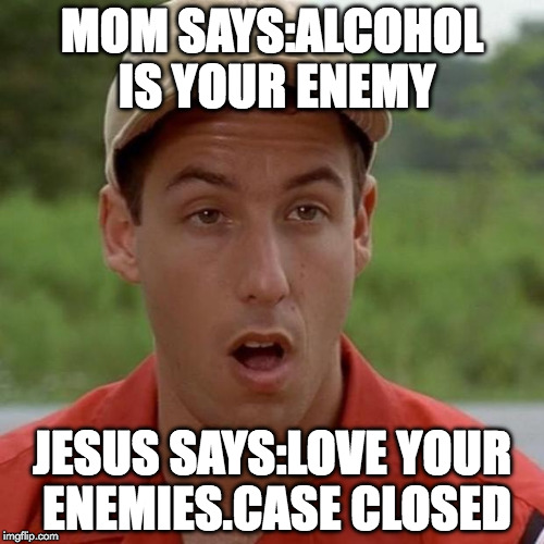 Adam Sandler mouth dropped |  MOM SAYS:ALCOHOL IS YOUR ENEMY; JESUS SAYS:LOVE YOUR ENEMIES.CASE CLOSED | image tagged in adam sandler mouth dropped | made w/ Imgflip meme maker