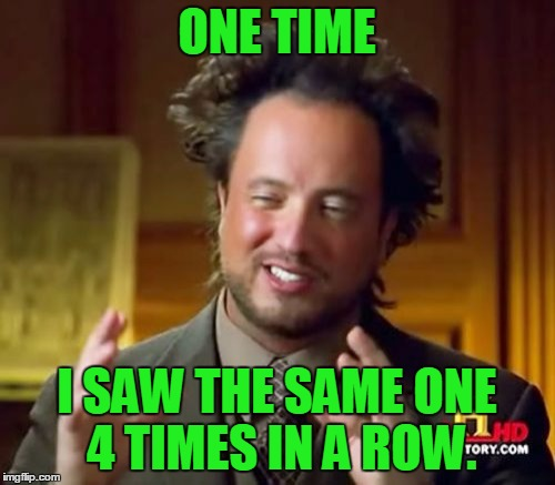 Ancient Aliens Meme | ONE TIME I SAW THE SAME ONE 4 TIMES IN A ROW. | image tagged in memes,ancient aliens | made w/ Imgflip meme maker