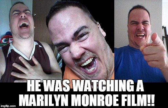 LMAO! | HE WAS WATCHING A MARILYN MONROE FILM!! | image tagged in lmao | made w/ Imgflip meme maker