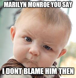 Skeptical Baby Meme | MARILYN MONROE YOU SAY I DONT BLAME HIM THEN | image tagged in memes,skeptical baby | made w/ Imgflip meme maker