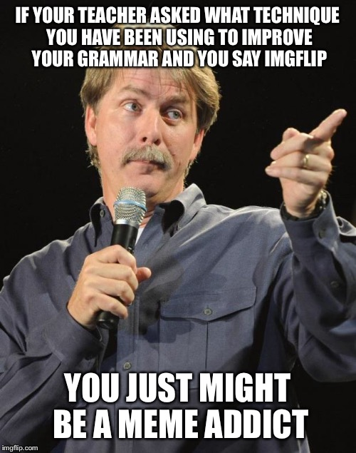 Jeff Foxworthy | IF YOUR TEACHER ASKED WHAT TECHNIQUE YOU HAVE BEEN USING TO IMPROVE YOUR GRAMMAR AND YOU SAY IMGFLIP YOU JUST MIGHT BE A MEME ADDICT | image tagged in jeff foxworthy | made w/ Imgflip meme maker