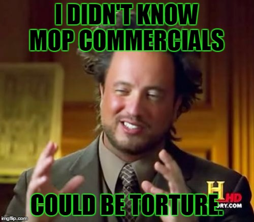 Ancient Aliens Meme | I DIDN'T KNOW MOP COMMERCIALS COULD BE TORTURE. | image tagged in memes,ancient aliens | made w/ Imgflip meme maker
