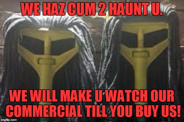 WE HAZ CUM 2 HAUNT U. WE WILL MAKE U WATCH OUR COMMERCIAL TILL YOU BUY US! | made w/ Imgflip meme maker