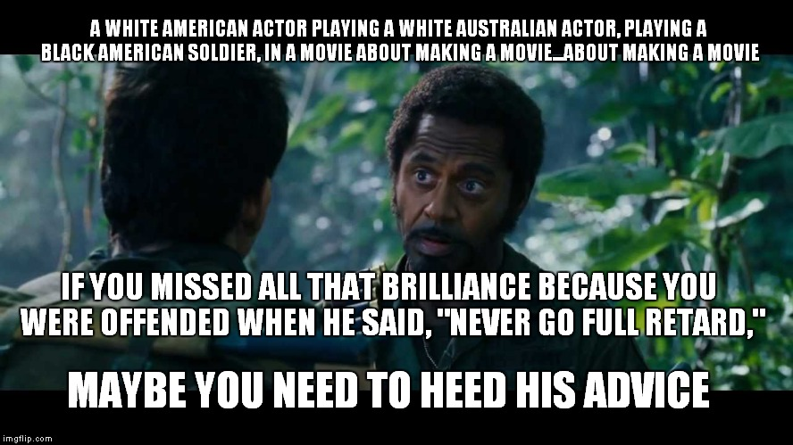 full retard | A WHITE AMERICAN ACTOR PLAYING A WHITE AUSTRALIAN ACTOR, PLAYING A BLACK AMERICAN SOLDIER, IN A MOVIE ABOUT MAKING A MOVIE...ABOUT MAKING A  | image tagged in full retard,never go,downey,robert,junior | made w/ Imgflip meme maker