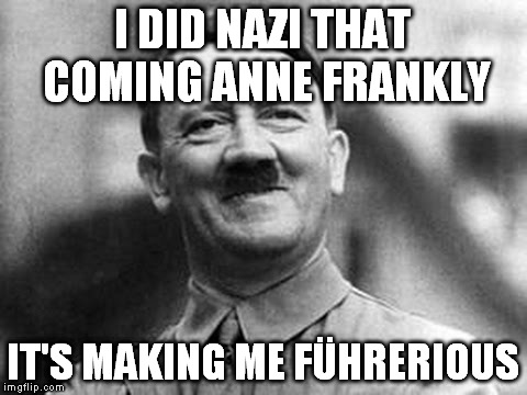I DID NAZI THAT COMING ANNE FRANKLY IT'S MAKING ME FÜHRERIOUS | image tagged in hitler | made w/ Imgflip meme maker