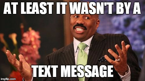 Steve Harvey Meme | AT LEAST IT WASN'T BY A TEXT MESSAGE | image tagged in memes,steve harvey | made w/ Imgflip meme maker