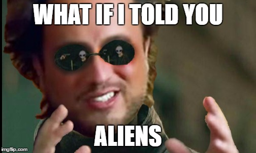 How come no one has ever thought about this idea? | WHAT IF I TOLD YOU ALIENS | image tagged in matrix aliens,memes,ancient aliens,matrix morpheus,funny | made w/ Imgflip meme maker